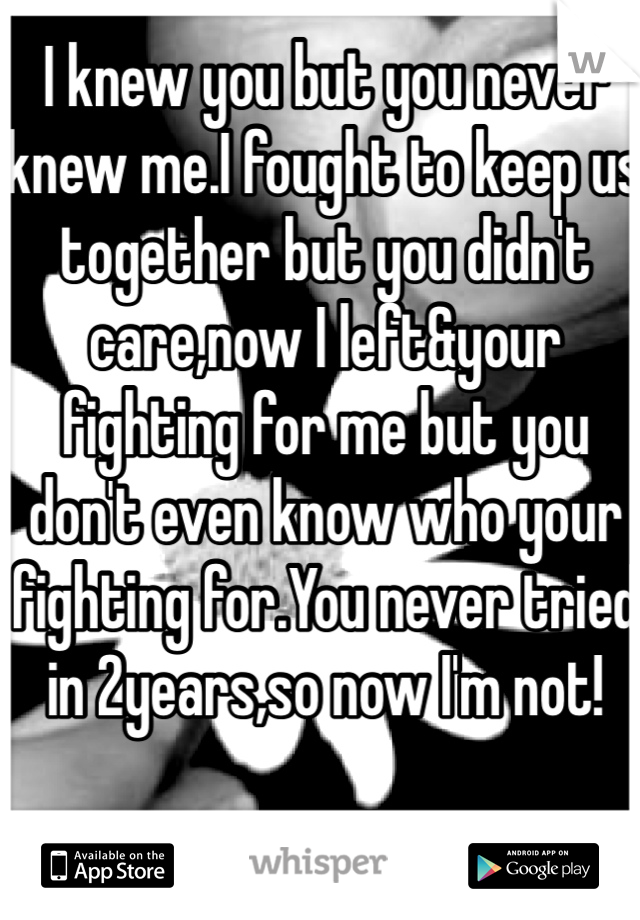 I knew you but you never knew me.I fought to keep us together but you didn't care,now I left&your fighting for me but you don't even know who your fighting for.You never tried in 2years,so now I'm not!