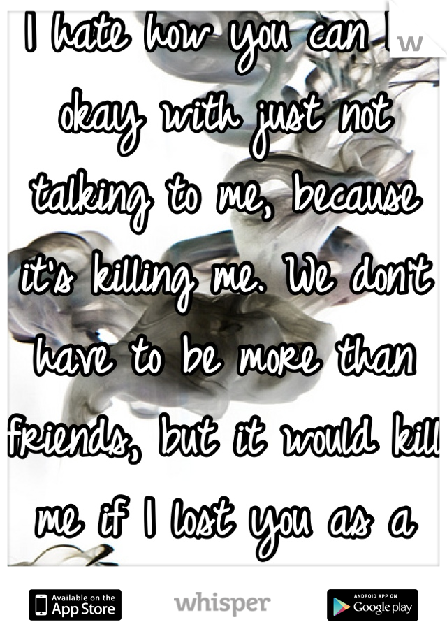 I hate how you can be okay with just not talking to me, because it's killing me. We don't have to be more than friends, but it would kill me if I lost you as a friend too.