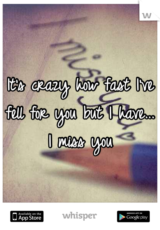 It's crazy how fast I've fell for you but I have... I miss you