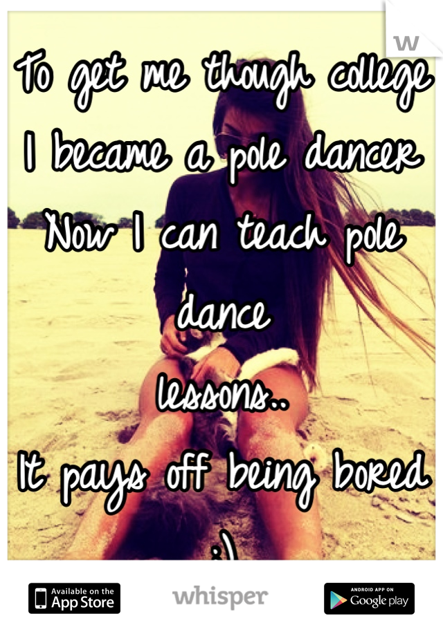 To get me though college I became a pole dancer Now I can teach pole dance lessons.. It pays off being bored ;)