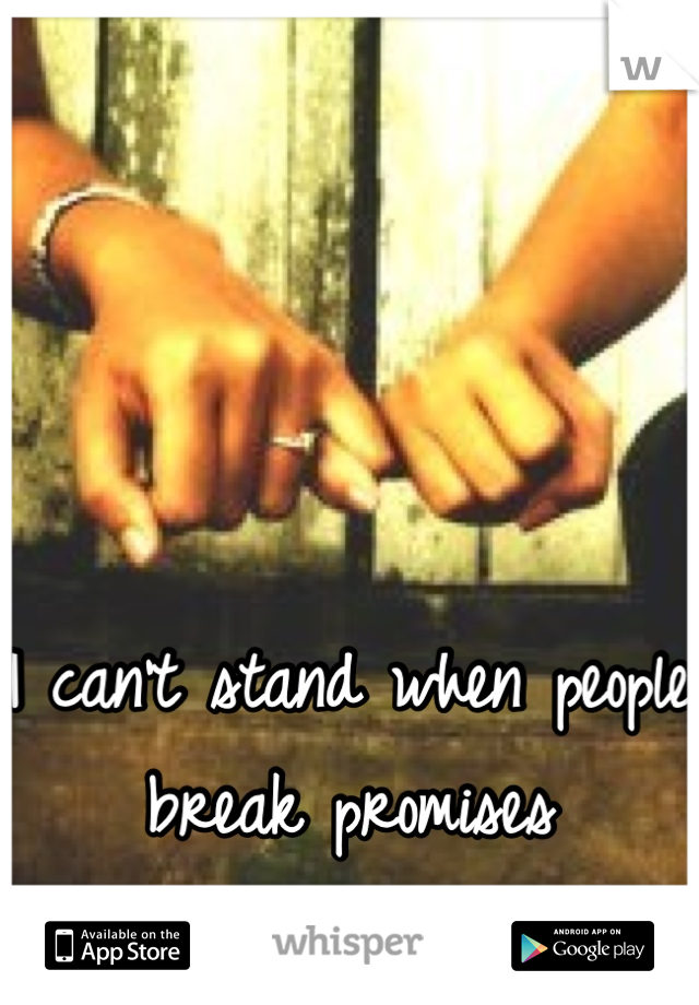 I can't stand when people break promises