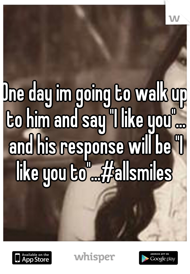 "One day im going to walk up to him and say ""I like you""... and his response will be ""I like you to""...#allsmiles"