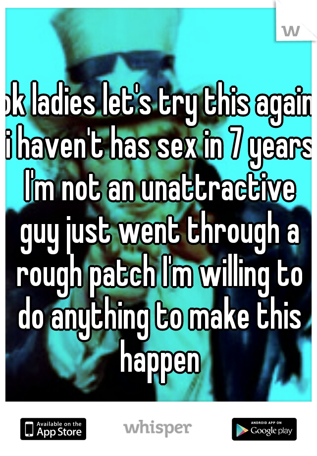 ok ladies let's try this again i haven't has sex in 7 years I'm not an unattractive guy just went through a rough patch I'm willing to do anything to make this happen