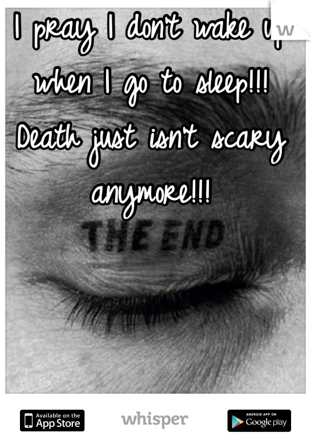 I pray I don't wake up when I go to sleep!!! Death just isn't scary anymore!!!