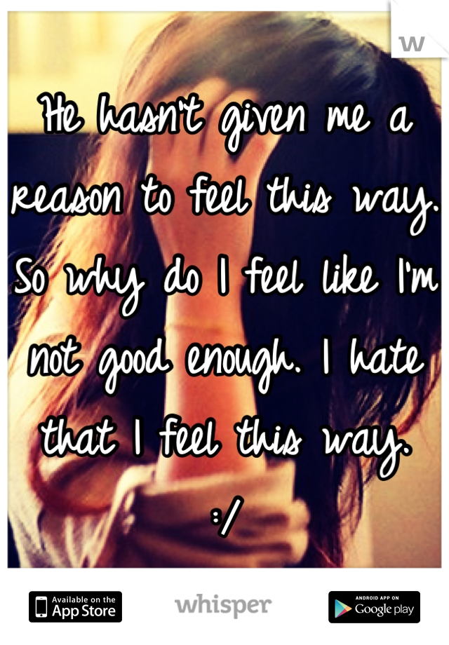 He hasn't given me a reason to feel this way.  So why do I feel like I'm not good enough. I hate that I feel this way.  :/
