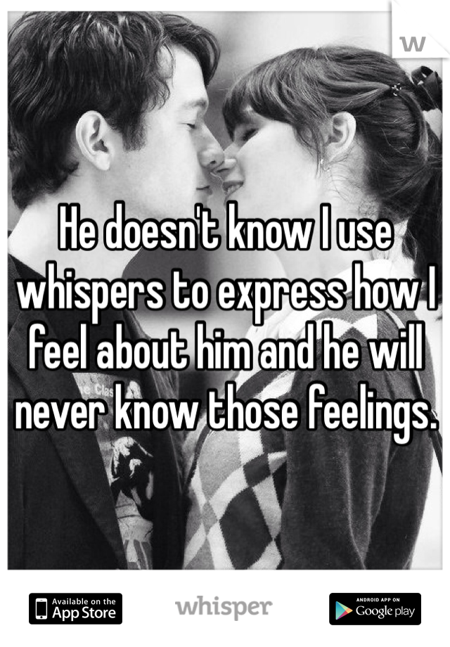 He doesn't know I use whispers to express how I feel about him and he will never know those feelings.