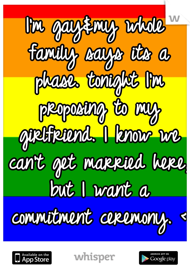 I'm gay&my whole family says its a phase. tonight I'm proposing to my girlfriend. I know we can't get married here, but I want a commitment ceremony. <3