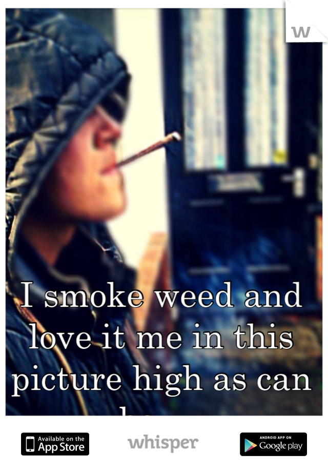 I smoke weed and love it me in this picture high as can be.....