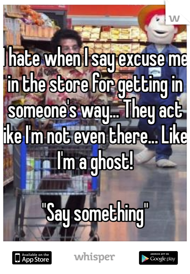 "I hate when I say excuse me in the store for getting in someone's way... They act like I'm not even there... Like I'm a ghost!  ""Say something"""