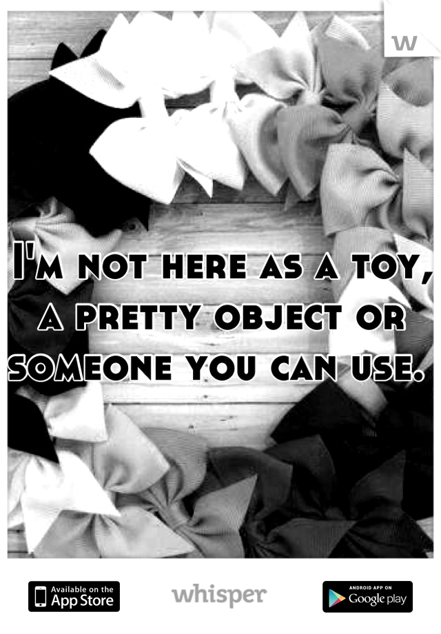 I'm not here as a toy, a pretty object or someone you can use.