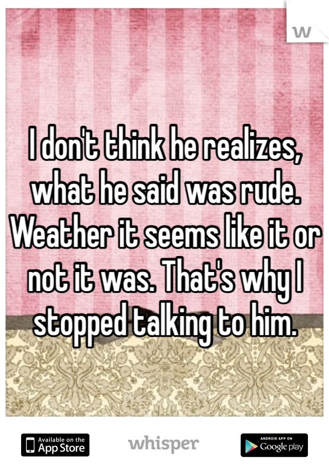 I don't think he realizes, what he said was rude. Weather it seems like it or not it was. That's why I stopped talking to him.