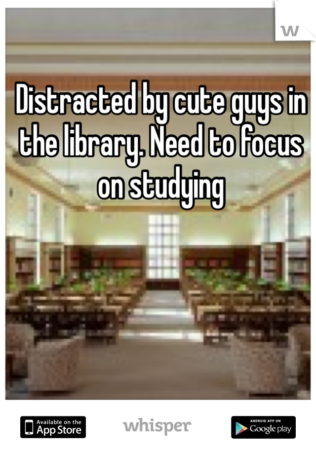 Distracted by cute guys in the library. Need to focus on studying