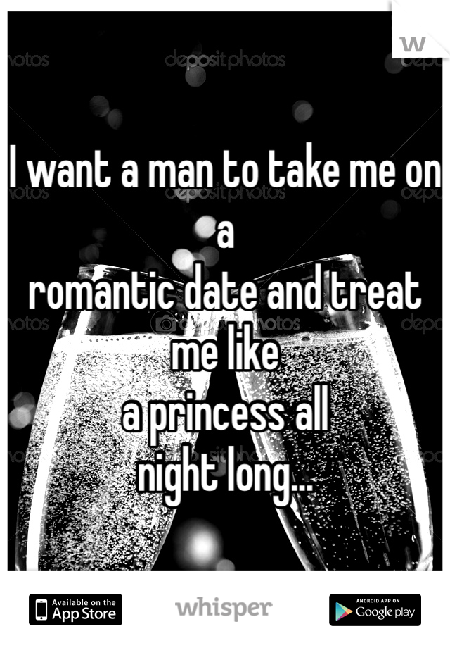 I want a man to take me on a  romantic date and treat me like  a princess all  night long...