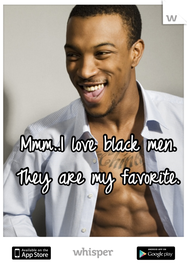 Mmm..I love black men. They are my favorite.