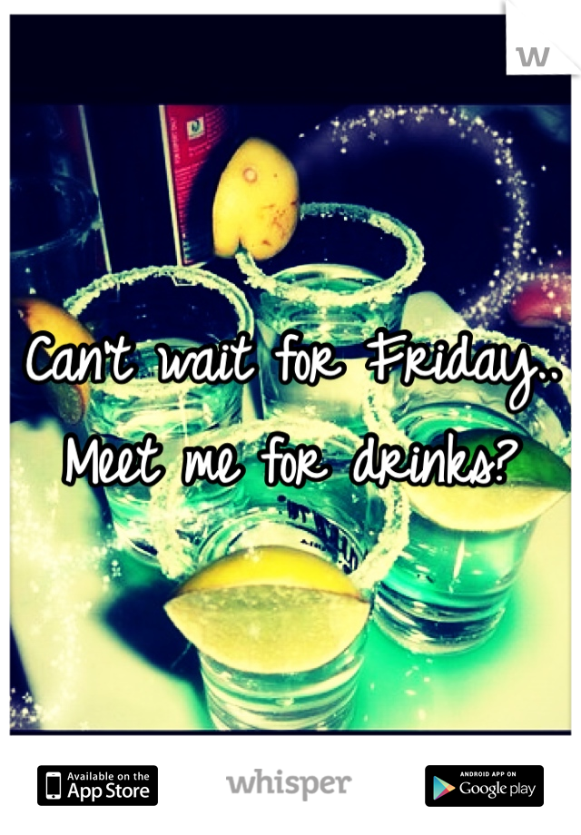 Can't wait for Friday.. Meet me for drinks?