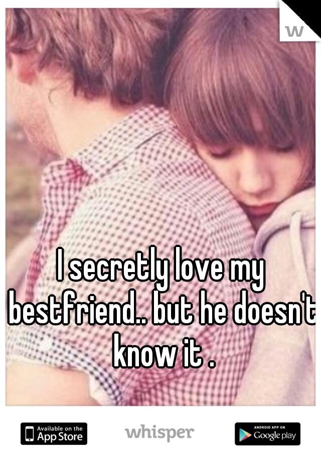 I secretly love my bestfriend.. but he doesn't know it .