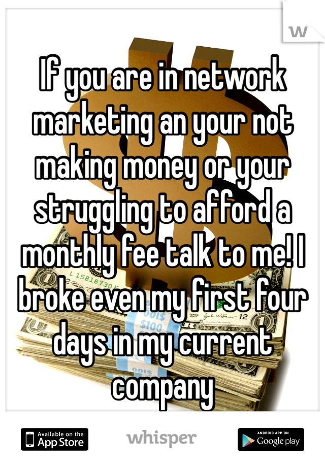 If you are in network marketing an your not making money or your struggling to afford a monthly fee talk to me! I broke even my first four days in my current company