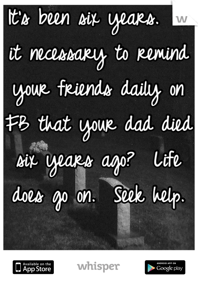 It's been six years.  Is it necessary to remind your friends daily on FB that your dad died six years ago?  Life does go on.  Seek help.