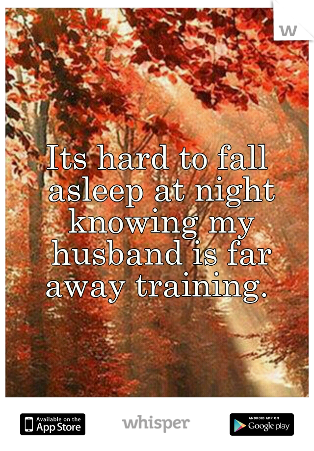 Its hard to fall asleep at night knowing my husband is far away training.