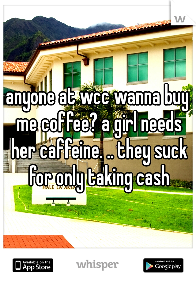 anyone at wcc wanna buy me coffee? a girl needs her caffeine. .. they suck for only taking cash