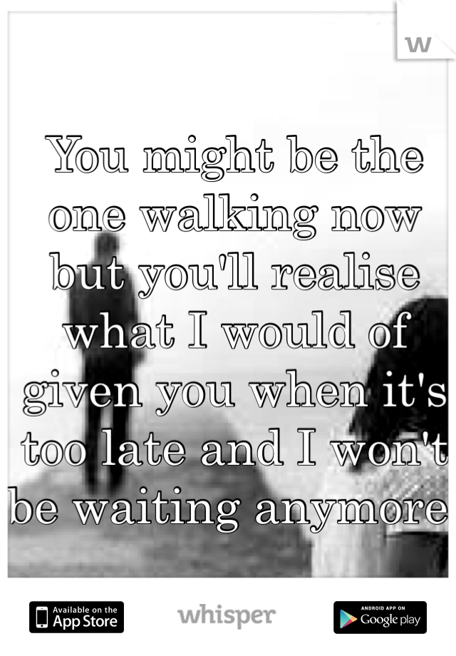 You might be the one walking now but you'll realise what I would of given you when it's too late and I won't be waiting anymore!
