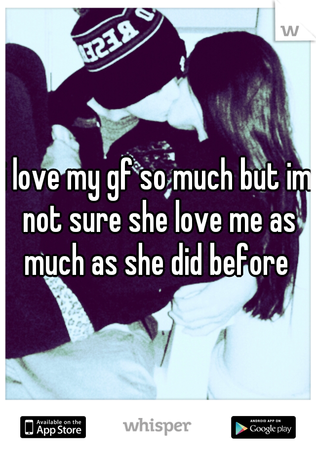i love my gf so much but im not sure she love me as much as she did before