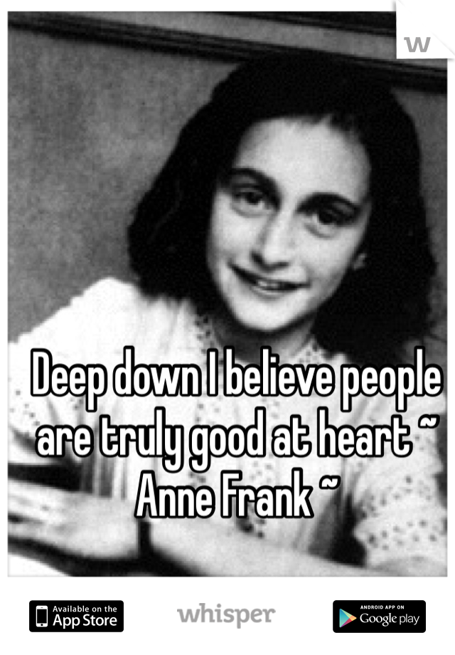 Deep down I believe people are truly good at heart ~ Anne Frank ~