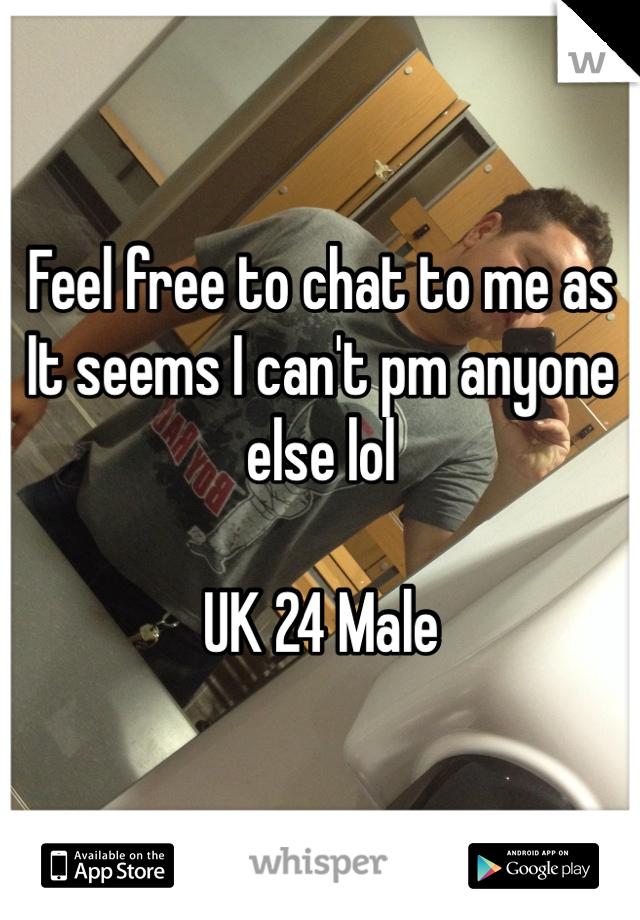 Feel free to chat to me as It seems I can't pm anyone else lol  UK 24 Male