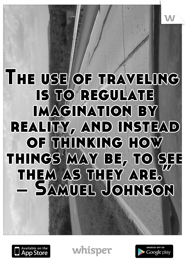 """The use of traveling is to regulate imagination by reality, and instead of thinking how things may be, to see them as they are."""" –Samuel Johnson"""