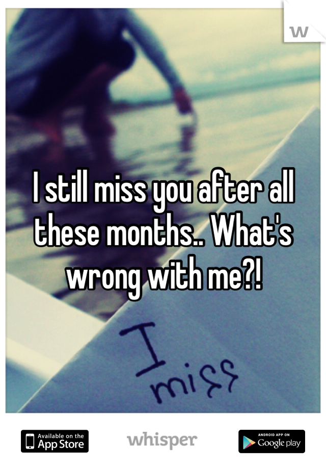 I still miss you after all these months.. What's wrong with me?!