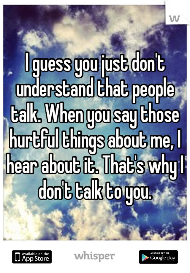 I guess you just don't understand that people talk. When you say those hurtful things about me, I hear about it. That's why I don't talk to you.