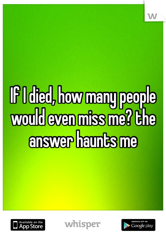 If I died, how many people would even miss me? the answer haunts me
