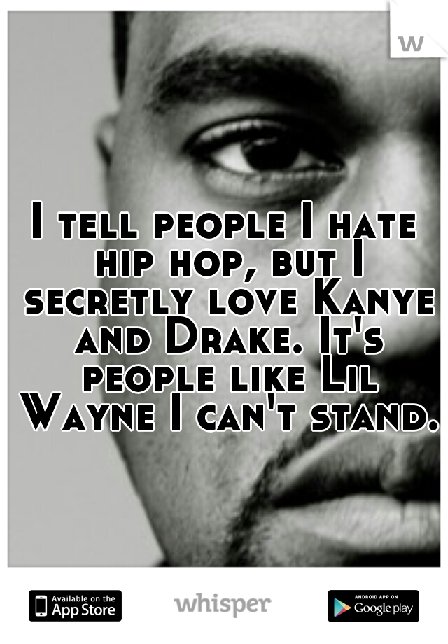 I tell people I hate hip hop, but I secretly love Kanye and Drake. It's people like Lil Wayne I can't stand.