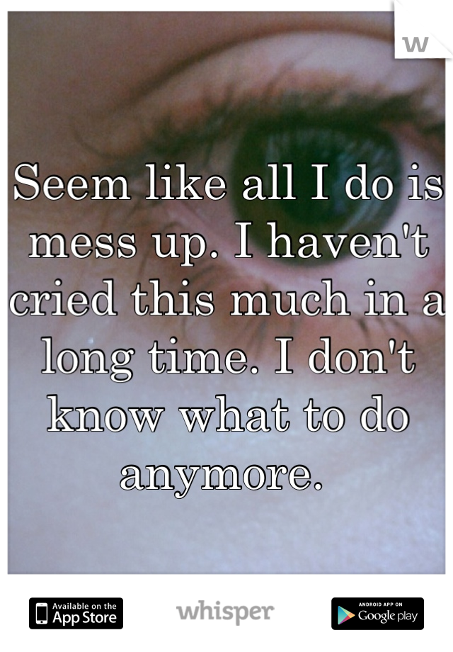 Seem like all I do is mess up. I haven't cried this much in a long time. I don't know what to do anymore.