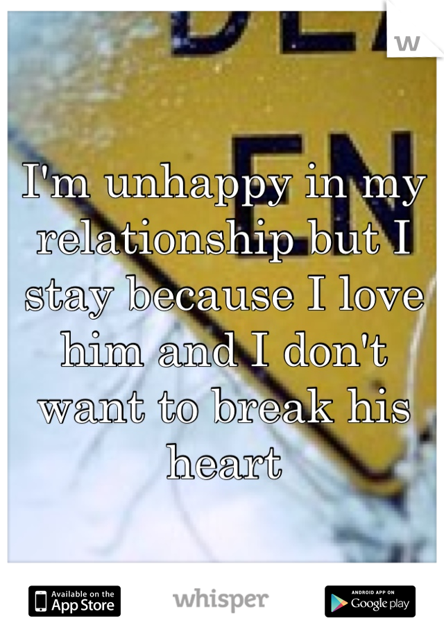 I'm unhappy in my relationship but I stay because I love him and I don't want to break his heart