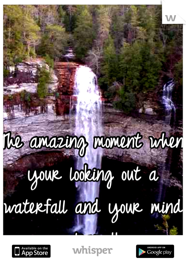 The amazing moment when your looking out a waterfall and your mind clears!!