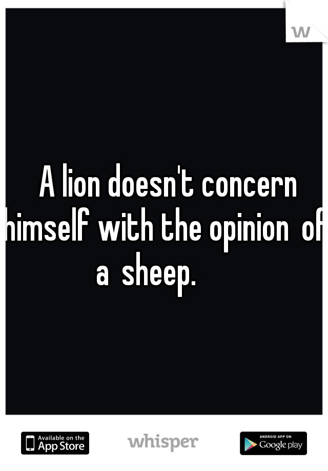 A lion doesn't concern himself with the opinion of a sheep.