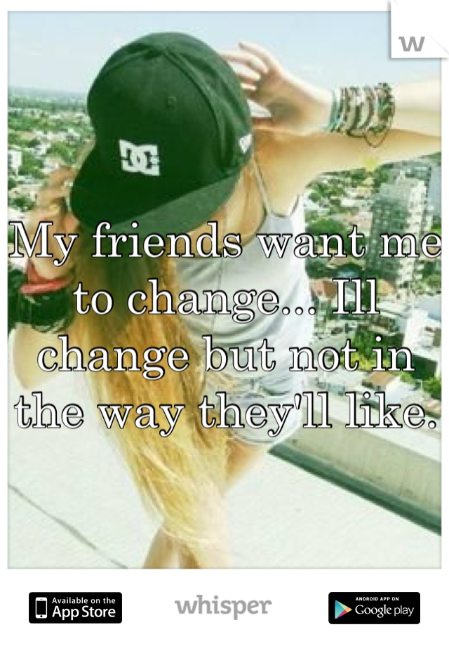 My friends want me to change... Ill change but not in the way they'll like.