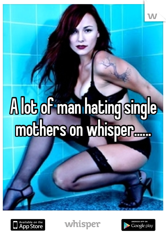 A lot of man hating single mothers on whisper......