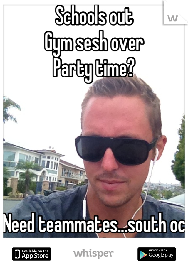 Schools out Gym sesh over Party time?       Need teammates...south oc Who's down