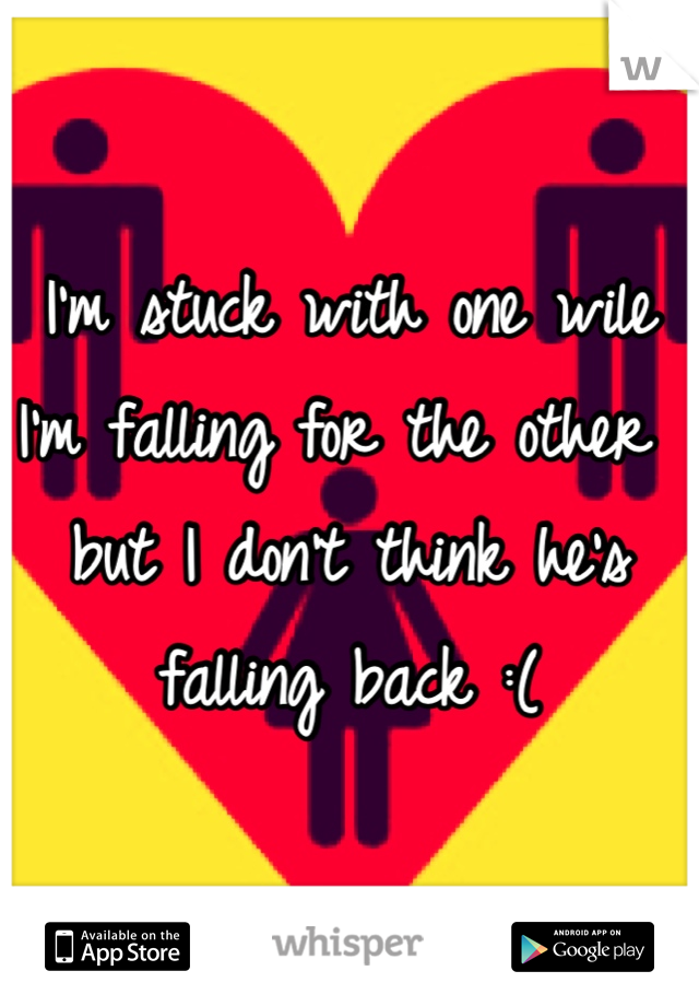 I'm stuck with one wile I'm falling for the other but I don't think he's falling back :(