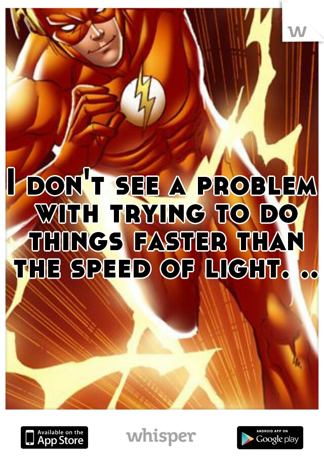 I don't see a problem with trying to do things faster than the speed of light. ..
