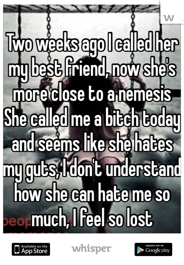 Two weeks ago I called her my best friend, now she's more close to a nemesis She called me a bitch today and seems like she hates my guts, I don't understand how she can hate me so much, I feel so lost
