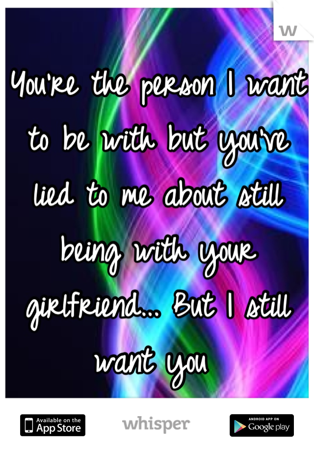You're the person I want to be with but you've lied to me about still being with your girlfriend... But I still want you