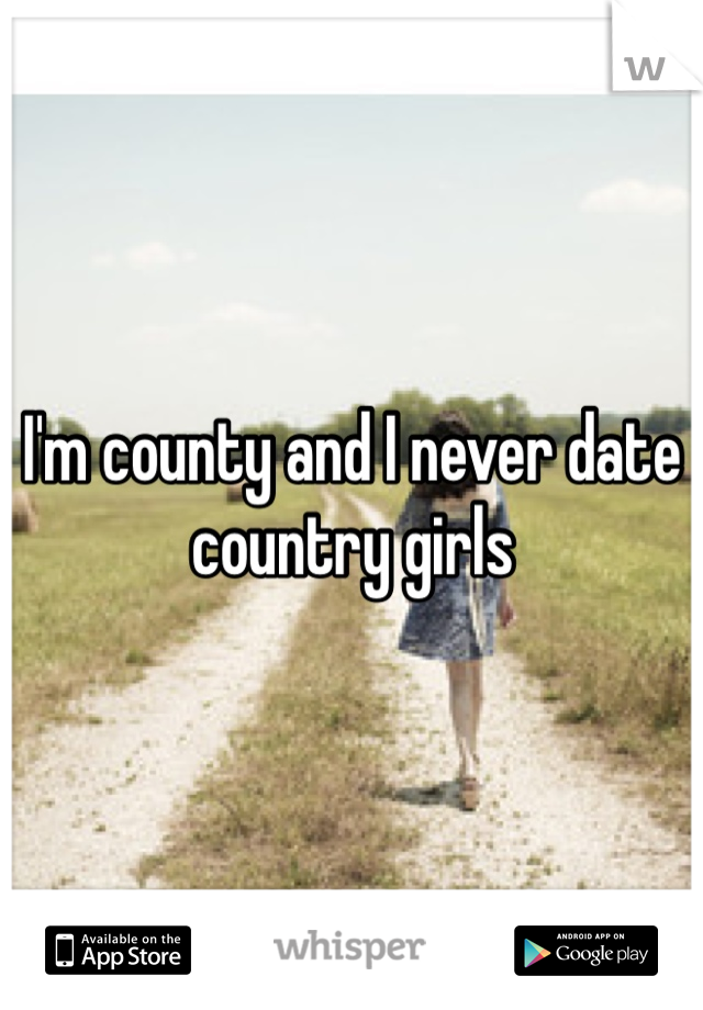 I'm county and I never date country girls
