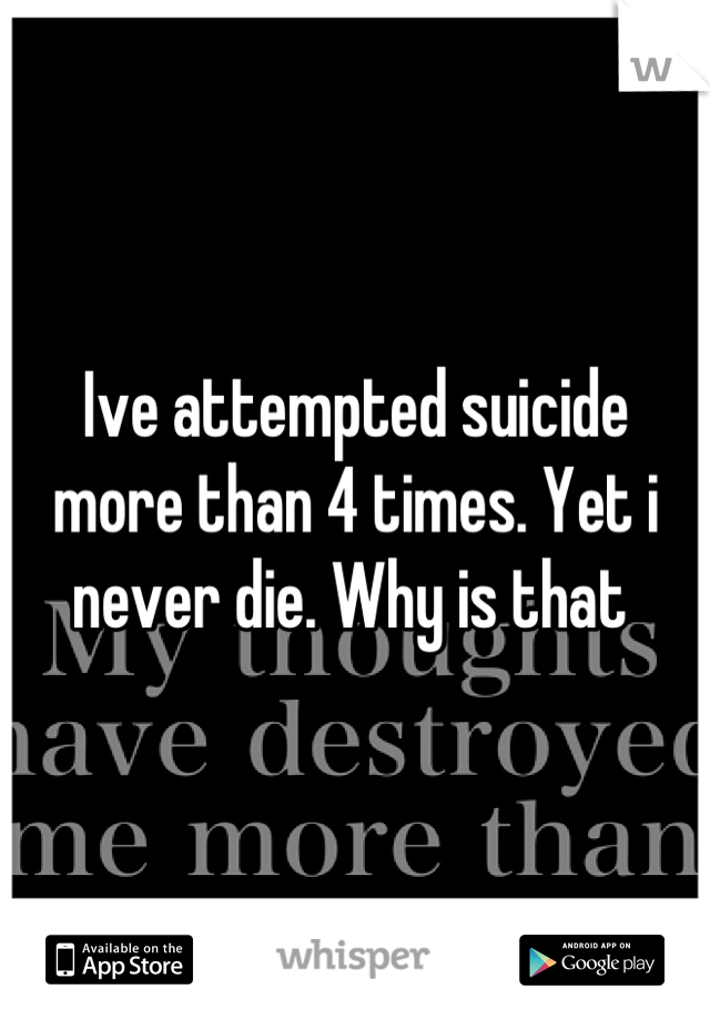 Ive attempted suicide more than 4 times. Yet i never die. Why is that