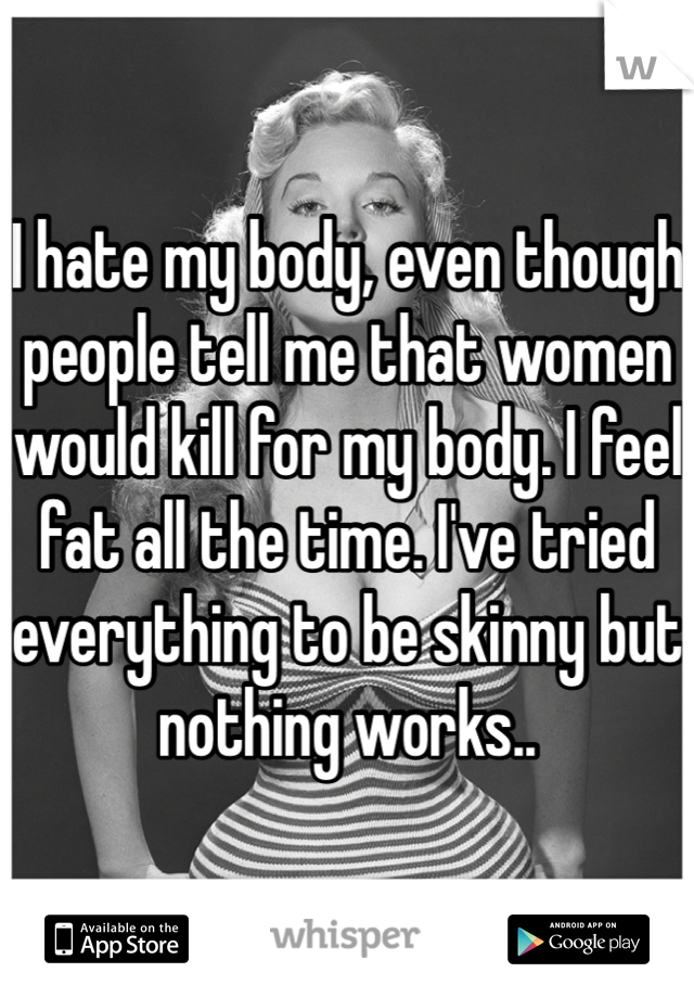 I hate my body, even though people tell me that women would kill for my body. I feel fat all the time. I've tried everything to be skinny but nothing works..
