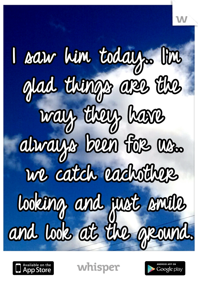I saw him today.. I'm glad things are the way they have always been for us.. we catch eachother looking and just smile and look at the ground.