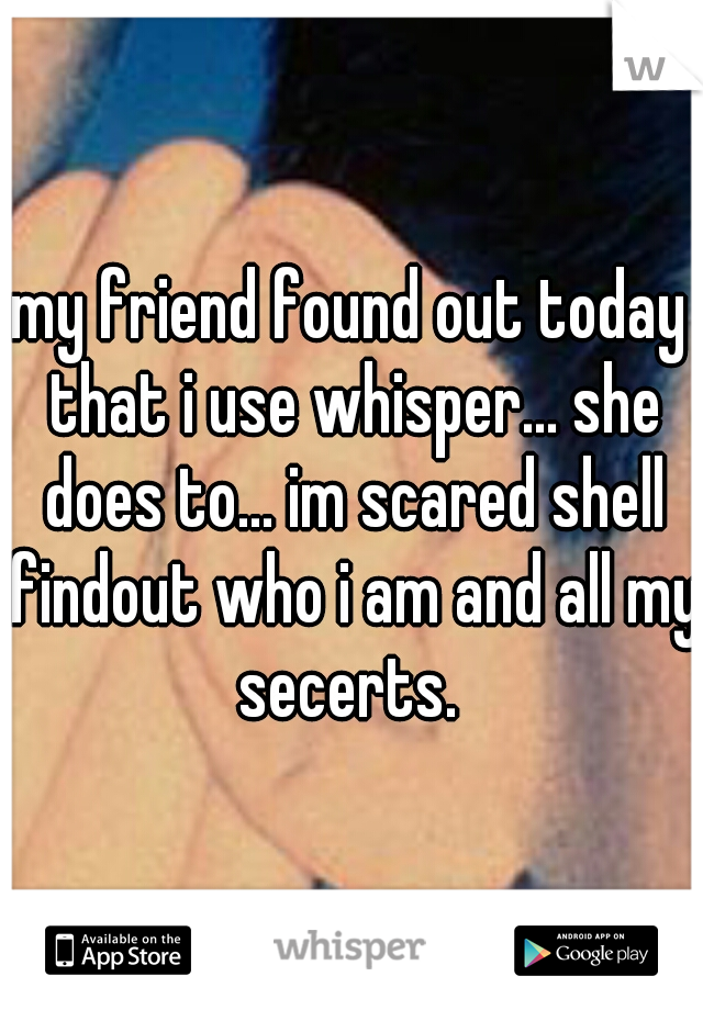 my friend found out today that i use whisper... she does to... im scared shell findout who i am and all my secerts.