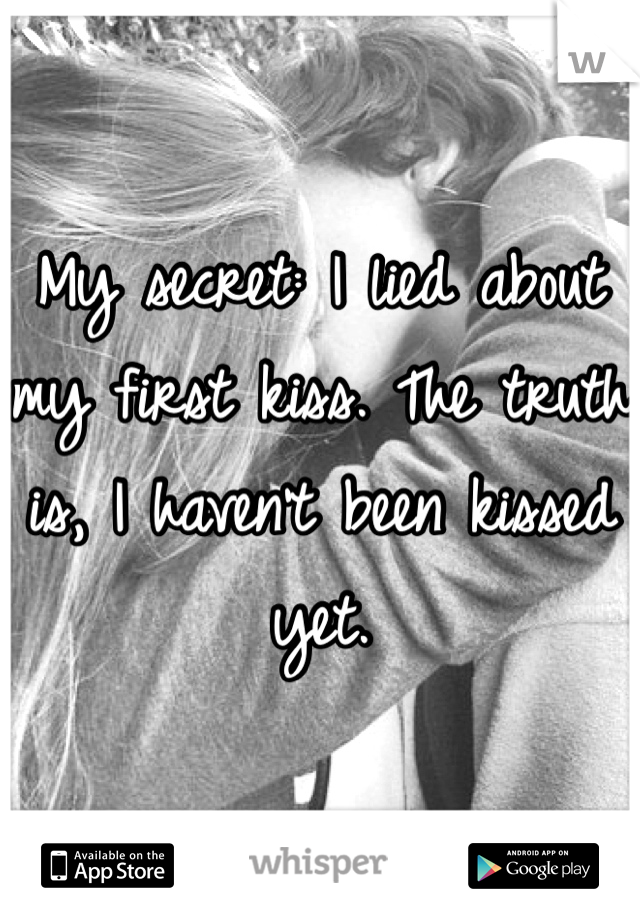 My secret: I lied about my first kiss. The truth is, I haven't been kissed yet.